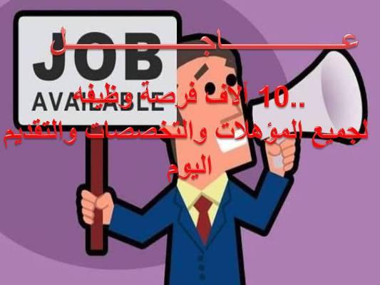 عاجل متفوتش الفرصه..10 ألاف فرصة وظيفه لجميع المؤهلات والتخصصات والتقديم اليوم